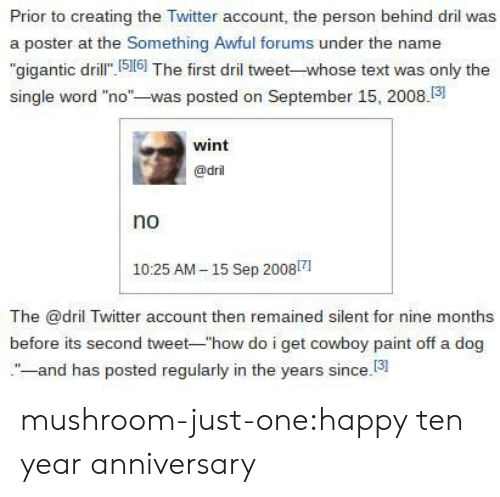 """Target, Tumblr, and Twitter: Prior to creating the Twitter account, the person behind dril was  a poster at the Something Awful forums under the name  """"gigantic dril 516] The first dril tweet-whose text was only the  single word """"no""""-was posted on September 15, 2008.3  wint  @dril  no  1025 AM-15 Sep 20081  The @dril Twitter account then remained silent for nine months  before its second tweet-""""how do i get cowboy paint off a dog  -and has posted regularly in the years since.13 mushroom-just-one:happy ten year anniversary"""
