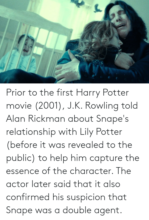 rowling: Prior to the first Harry Potter movie (2001), J.K. Rowling told Alan Rickman about Snape's relationship with Lily Potter (before it was revealed to the public) to help him capture the essence of the character. The actor later said that it also confirmed his suspicion that Snape was a double agent.