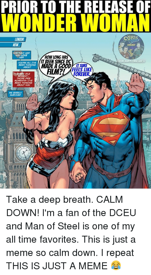 unca: PRIORTO THE RELEASE OF  WONDER WOMAN  COMIC  LONDON  LOVE  HOW LONG HAS  UNCA  QUEST  YOURE ALL TVE  IT SURE  REVER.  MOMENT  THOSE FEN  MOMENTS--IVE  BEEN  ABOUT WOU Take a deep breath. CALM DOWN! I'm a fan of the DCEU and Man of Steel is one of my all time favorites. This is just a meme so calm down. I repeat THIS IS JUST A MEME 😂