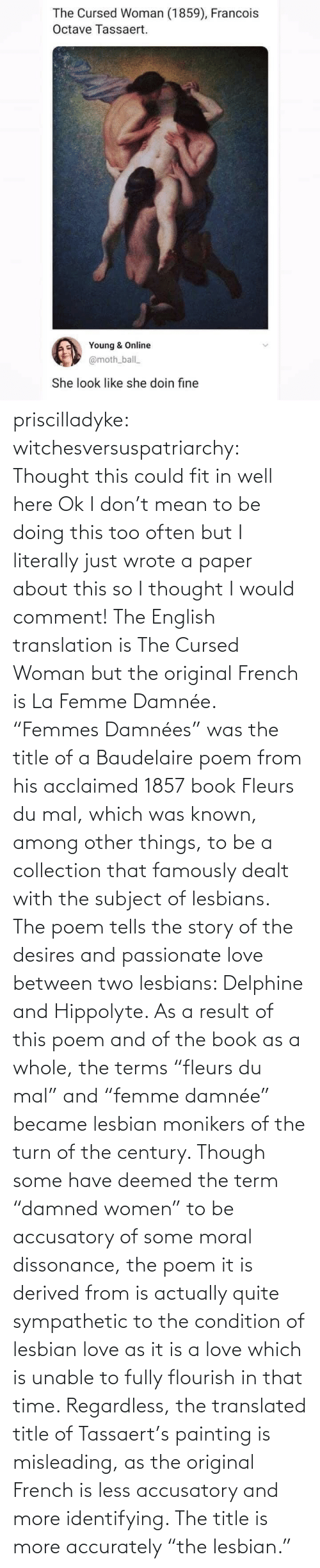 "poem: priscilladyke:  witchesversuspatriarchy: Thought this could fit in well here   Ok I don't mean to be doing this too often but I literally just wrote a paper about this so I thought I would comment! The English translation is The Cursed Woman but the original French is La Femme Damnée. ""Femmes Damnées"" was the title of a Baudelaire poem from his acclaimed 1857 book Fleurs du mal, which was known, among other things, to be a collection that famously dealt with the subject of lesbians. The poem tells the story of the desires and passionate love between two lesbians:  Delphine and Hippolyte. As a result of this poem and of the book as a whole, the terms ""fleurs du mal"" and ""femme damnée"" became lesbian monikers of the turn of the century. Though some have deemed the term ""damned women"" to be accusatory of some moral dissonance, the poem it is derived from is actually quite sympathetic to the condition of lesbian love as it is a love which is unable to fully flourish in that time. Regardless, the translated title of Tassaert's painting is misleading, as the original French is less accusatory and more identifying. The title is more accurately ""the lesbian."""
