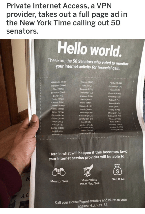 Hello, Internet, and New York: Private Internet Access, a VPN  provider, takes out a full page ad in  the New York Time calling out 50  senators.  Hello world.  These are the 50 Senators who voted to monitor  your internet activity for financial gain.  Alexander (R-TN)  Barrasso (R-WY)  Blunt (R-MO)  Boozman (R-AR)  Burr (R-NC)  Capito (R-Wwv)  Cassidy (R-LA)  Cochran (R-Ms)  Fischer (R-NE)  Flake (R AZ)  Gardner (R-co)  Graham (R-SC)  Perdue (R-GA)  Portman (R-OH)  Risch (R-ID)  Roberts (R-KS)  Rounds (R So)  Grassley (R-IA)  Hatch (R-UT)  Heller (R-NV)  Hoeven (R-ND)  Inhofe (R-OK)  Johnson (R-WI)  Kennedy (R-LA)  Lankford (R-OK)  Lee (R-UT)  McCain (R AZ)  McConnell (R-KY)  Moran (R-KS)  Rubio (R-FL)  Sasse (R NE  Scott (R-SC)  Shelby (R-AL)  Strange (R-AL)  Sullivan (R-AK)  Thune (R-SD)  Tillis (R-NC)  Toomey (R-PA)  Wicker (R-MS)  (R-ME)  Corker (R-TN)  Cornyn (R-TX)  Cotton (R-AR)  Crapo (R-ID)  Cruz (R-TX)  Daines (R-MT)  Enzi (R-WY)  Ernst (R-IA)  Young (R-IN  Here is what will happen if this becomes law;  your internet service provider will be able to...  Sell It All  Manipulate  What You See  Monitor You  Call your House Representative and tel em to vote  against H.J. Res. 86.
