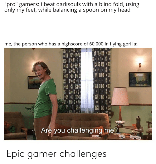 "Head, Dank Memes, and Pro: ""pro"" gamers: i beat darksouls with a blind fold, using  only my feet, while balancing a spoon on my head  me, the person who has a highscore of 60,000 in flying gorilla:  Are you challenging me?  w  C 9512 Epic gamer challenges"
