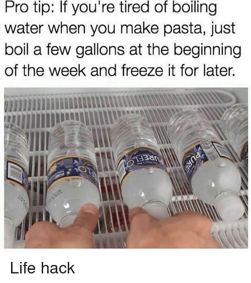 tipping: Pro tip: If you're tired of boiling  water when you make pasta, just  boil a few gallons at the beginning  of the week and freeze it for later. Life hack