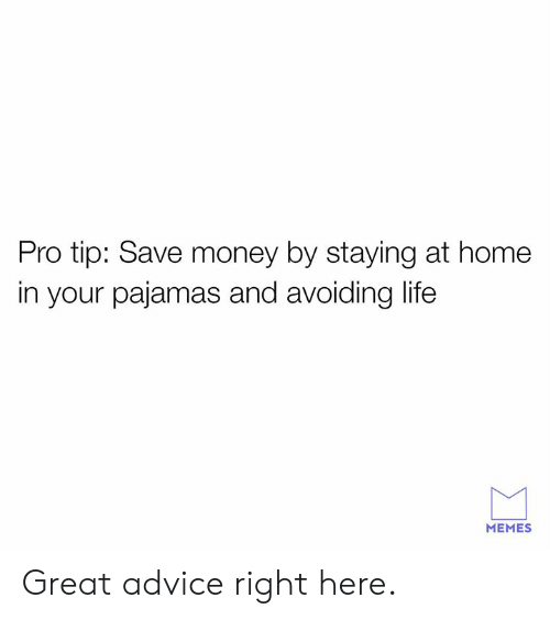 Pro Tip: Pro tip: Save money by staying at home  in your pajamas and avoiding life  MEMES Great advice right here.