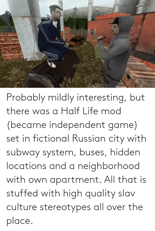 Locations: Probably mildly interesting, but there was a Half Life mod (became independent game) set in fictional Russian city with subway system, buses, hidden locations and a neighborhood with own apartment. All that is stuffed with high quality slav culture stereotypes all over the place.