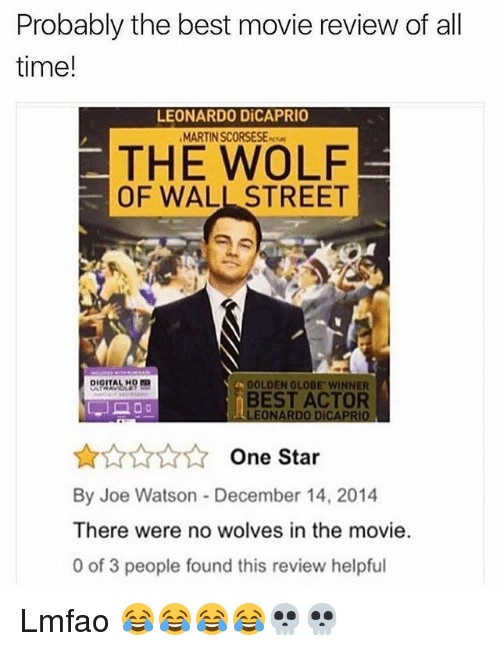 The Wolf of Wall Street: Probably the best movie review of all  time!  LEONARDO DiCAPRIO  MARTIN SCORSESE  THE WOLF  OF WALL STREET  a GOLDEN GLOBE WINNER  BEST ACTOR  LEONARDO DÍCAPRIO  One Star  By Joe Watson December 14, 2014  There were no wolves in the movie  0 of 3 people found this review helpful Lmfao 😂😂😂😂💀💀