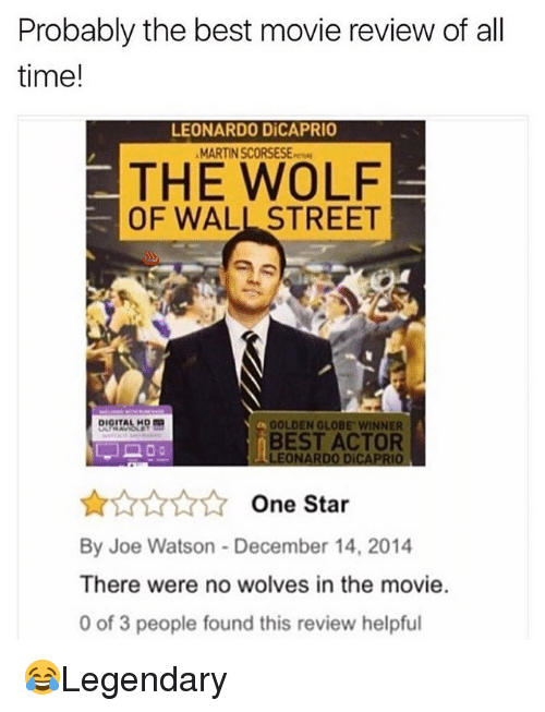 The Wolf of Wall Street: Probably the best movie review of all  time!  LEONARDO DİCAPRIO  MARTIN SCORSESEw  THE WOLF  OF WALL STREET  GOLDEN GLOBE WINNER  BEST ACTOR  LEONARDO DICAPRIO  One Star  By Joe Watson - December 14, 2014  There were no wolves in the movie.  0 of 3 people found this review helpful 😂Legendary