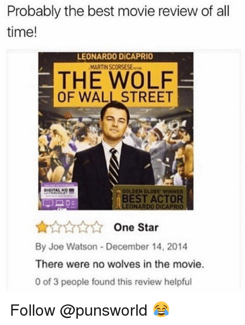 The Wolf of Wall Street: Probably the best movie review of all  time!  LEONARDO DİCAPRIO  MARTIN SCORSESE  THE WOLF  OF WALL STREET  GOLDEN GLOBE, wiNNER  BEST ACTOR  LEONARDO DICAPRIO  AAAA One Star  By Joe Watson December 14, 2014  There were no wolves in the movie.  0 of 3 people found this review helpful Follow @punsworld 😂