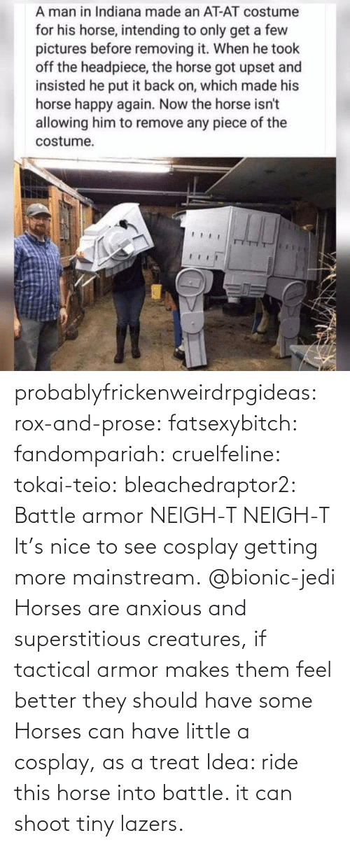 Jedi: probablyfrickenweirdrpgideas: rox-and-prose:  fatsexybitch:   fandompariah:  cruelfeline:  tokai-teio:  bleachedraptor2: Battle armor    NEIGH-T  NEIGH-T    It's nice to see cosplay getting more mainstream.    @bionic-jedi     Horses are anxious and superstitious creatures, if tactical armor makes them feel better they should have some    Horses can have little a cosplay, as a treat    Idea: ride this horse into battle. it can shoot tiny lazers.