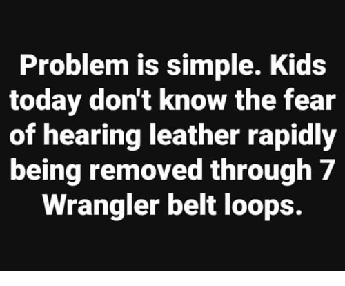 Kids, Today, and Conservative: Problem is simple. Kids  today don't know the fear  of hearing leather rapidly  being removed through 7  Wrangler belt loops.