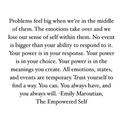 Power, The Middle, and Ability: Problems feel big when we're in the middle  of them. The emotions take over and we  lose our sense of self within them. No event  is bigger than your ability to respond to it.  Your power is in your response. Your power  is in vour choice. Your power is in the  meanings you create. All emotions, states,  and events are temporarv. Trust vourself to  find a way. You can. You always have, and  you always will. -Emily Maroutian,  The Empowered Self