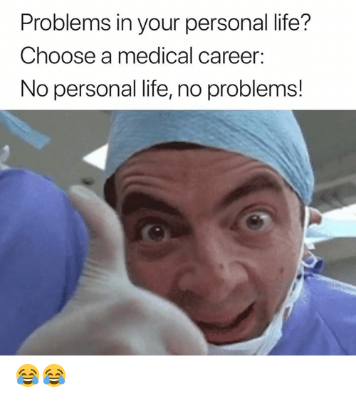 Life, Personal, and Medical: Problems in your personal life?  Choose a medical career:  No personal life, no problems! 😂😂