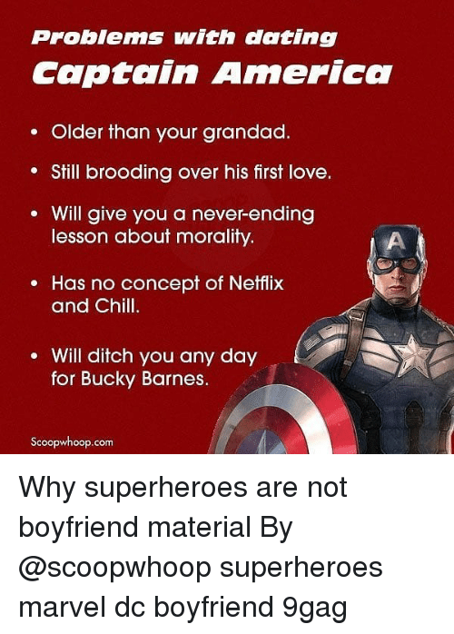 Morality: Problems with dating  Captain America  . Older than your grandad.  Still brooding over his first love.  Will give you a never-ending  lesson about morality.  e Has no concept of Netflix  and Chill.  Will ditch you any day  for Bucky Barnes.  Scoopwhoop.com Why superheroes are not boyfriend material By @scoopwhoop superheroes marvel dc boyfriend 9gag