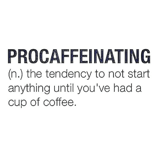 Coffee, Anything, and A Cup: PROCAFFEINATING  (n.) the tendency to not start  anything until you've had a  cup of coffee