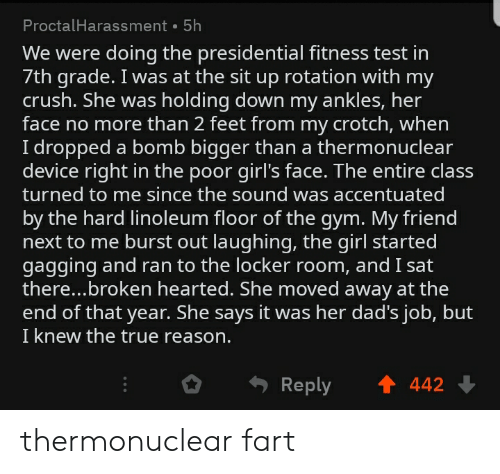 Crush, Girls, and Gym: ProctalHarassment 5h  We were doing the presidential fitness test in  7th grade. I was at the sit up rotation with my  crush. She was holding down my ankles, her  face no more than 2 feet from my crotch, when  I dropped a bomb bigger than a thermonuclear  device right in the poor girl's face. The entire class  turned to me since the sound was accentuated  by the hard linoleum floor of the gym. My friend  next to me burst out laughing, the girl started  gagging and ran to the locker room, and I sat  there..broken hearted. She moved away at the  end of that year. She says it was her dad's job, but  I knew the true reason.  442  Reply thermonuclear fart