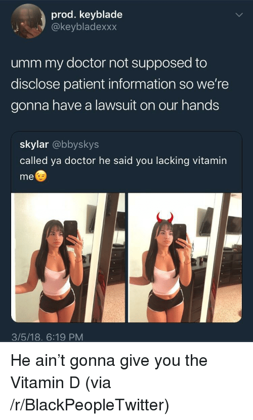 Vitamin D: prod. keyblade  @keybladexxx  umm my doctor not supposed to  disclose patient information so we're  gonna have a lawsuit on our hands  skylar @bbyskys  called ya doctor he said you lacking vitamin  me  3/5/18. 6:19 PM <p>He ain't gonna give you the Vitamin D (via /r/BlackPeopleTwitter)</p>