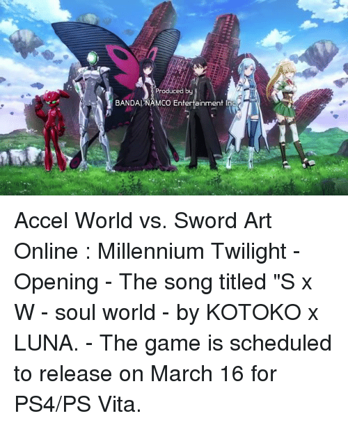 "Dank, The Game, and Vitas: Produced by  BANDAI NAMCO Entertainment Inc Accel World vs. Sword Art Online : Millennium Twilight  - Opening  - The song titled ""S x W - soul world - by KOTOKO x LUNA.  - The game is scheduled to release on March 16 for PS4/PS Vita."
