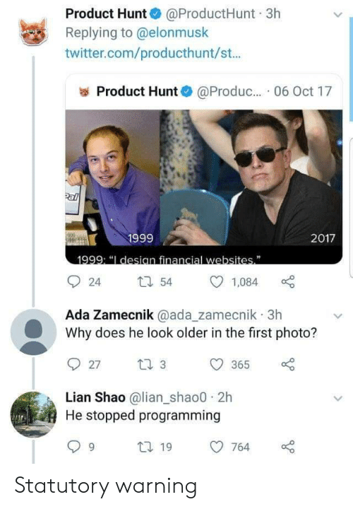 "pal: Product Hunt @ProductHunt 3h  Replying to @elonmusk  twitter.com/producthunt/st...  Product Hunt  @Produc.. 06 Oct 17  Pal  1999  2017  1999: ""I desian financial websites""  54  24  1,084  Ada Zamecnik @ada_zamecnik 3h  Why does he look older in the first photo?  t 3  27  365  Lian Shao @lian_shao0 2h  He stopped programming  t 19  764 Statutory warning"