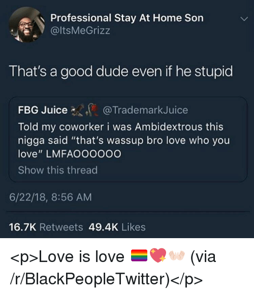 "Fbg: Professional Stay At Home Son  @ltsMeGrizz  That's a good dude even if he stupid  FBG Juice  Told my coworker i was Ambidextrous this  nigga said ""that's wassup bro love who you  love"" LMFAOOOOOO  Show this threac  @TrademarkJuice  6/22/18, 8:56 AM  16.7K Retweets 49.4K Likes <p>Love is love 🏳️‍🌈💖👐🏻 (via /r/BlackPeopleTwitter)</p>"