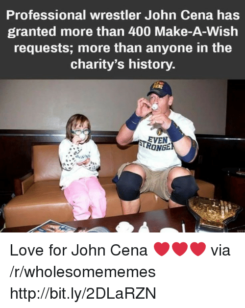 Wrestler: Professional wrestler John Cena has  granted more than 400 Make-A-Wish  requests; more than anyone in the  charity's history  EVEN  RONGE Love for John Cena ❤️❤️❤️ via /r/wholesomememes http://bit.ly/2DLaRZN