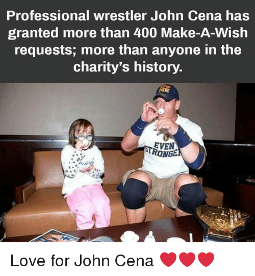 Wrestler: Professional wrestler John Cena has  granted more than 400 Make-A-Wish  requests; more than anyone in the  charity's history  EVEN  RONGE Love for John Cena ❤️❤️❤️