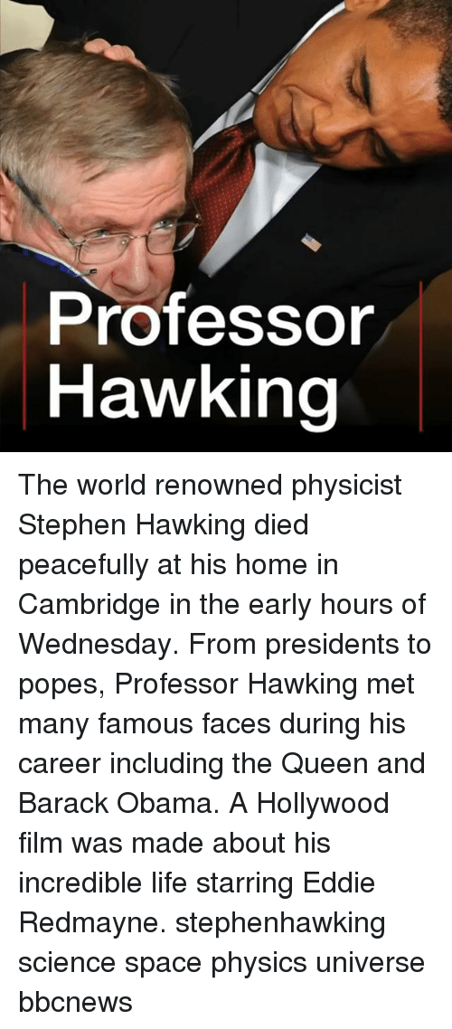 Life, Memes, and Obama: Professor  Hawking The world renowned physicist Stephen Hawking died peacefully at his home in Cambridge in the early hours of Wednesday. From presidents to popes, Professor Hawking met many famous faces during his career including the Queen and Barack Obama. A Hollywood film was made about his incredible life starring Eddie Redmayne. stephenhawking science space physics universe bbcnews