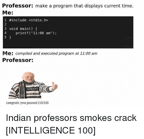 """Anaconda, Time, and Indian: Professor: make a program that displays current time.  Me:  1 #include stdio.h>  2  3 void main()  4 printf (""""11:00 am"""")  5  Me: compiled and executed program at 11:00 am  Professor:  congrats you passed (10/10) Indian professors smokes crack [INTELLIGENCE 100]"""