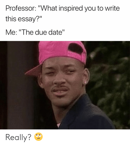 """Date, Due Date, and You: Professor: """"What inspired you to write  this essay?""""  Me: """"The due date"""" Really? 🙄"""