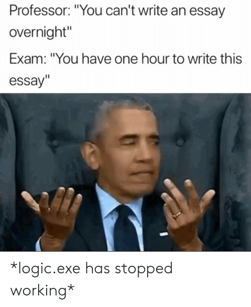 "Logic, Working, and One: Professor: ""You can't write an essay  overnight""  Exam: ""You have one hour to write this  essay"" *logic.exe has stopped working*"