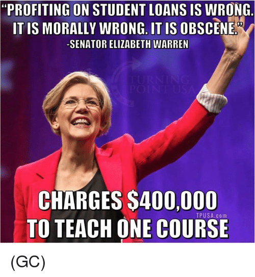 """Elizabeth Warren, Memes, and Loans: """"PROFITING ON STUDENT LOANS IS WRONG  ITIS MORALLY WRONG. IT IS OBSCENE  SENATOR ELIZABETH WARREN  CHARGES $400,000  TO TEACH ONE COURSE  TPUSA.com (GC)"""