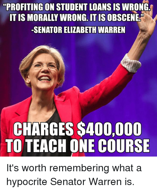 """Senations: """"PROFITING ON STUDENT LOANS IS WRONG  ONG, IT IS  -SENATOR ELIZABETH WARREN  CHARGES S400,000  TO TEACH ONE COURSE It's worth remembering what a hypocrite Senator Warren is."""