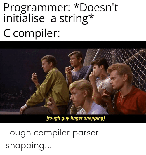 Tough, String, and Compiler: Programmer: *Doesn't  initialise a string*  C compiler:  [tough guy finger snapping]  an Tough compiler parser snapping…
