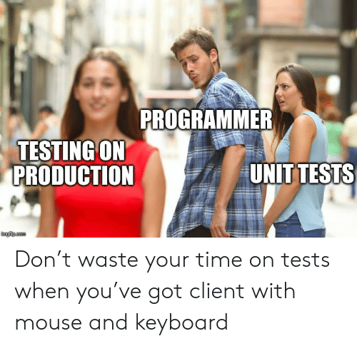 Keyboard: PROGRAMMER  TESTING ON  PRODUCTION  UNIT TESTS  imgflip.com Don't waste your time on tests when you've got client with mouse and keyboard
