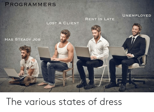 Unemployed: PROGRAMMERS  UNEMPLOYED  RENT IS LATE  LOST A CLIENT  HAS STEADY JOB The various states of dress