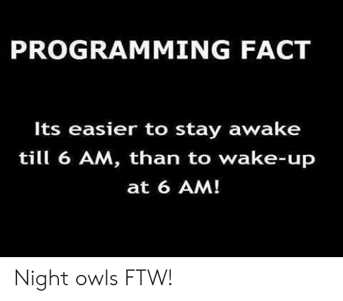 ftw: PROGRAMMING FACT  Its easier to stay awake  till 6 AM, than to wake-up  at 6 AM! Night owls FTW!