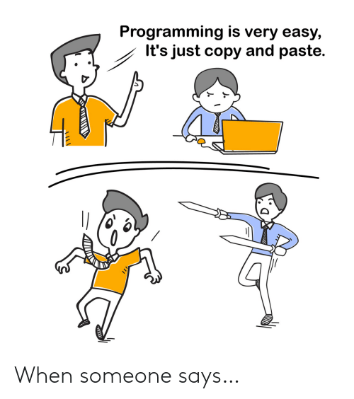 Someone Says: Programming is very easy,  It's just copy and paste. When someone says…