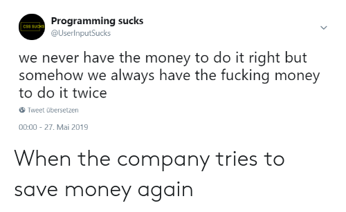 Fucking, Money, and Never: Programming sucks  @UserInputSucks  CSS SUCKS)  we never have the money to do it right but  somehow we always have the fucking money  to do it twice  Tweet übersetzen  00:00 27. Mai 2019 When the company tries to save money again
