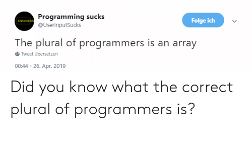 Ich: Programming sucks  @UserinputSucks  Folge ich  The plural of programmers is an array  Tweet übersetzen  00:44-26. Apr. 2019 Did you know what the correct plural of programmers is?
