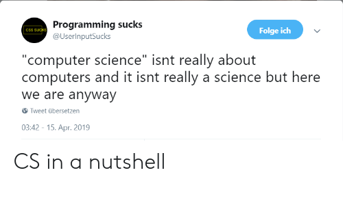 "Computers, Computer, and Science: Programming sucks  @UserlnputSucks  csS SUCKS  Folge ich  ""computer science"" isnt really about  computers and it isnt really a science but here  we are anyway  Tweet übersetzen  03:42-15. Apr. 2019 CS in a nutshell"