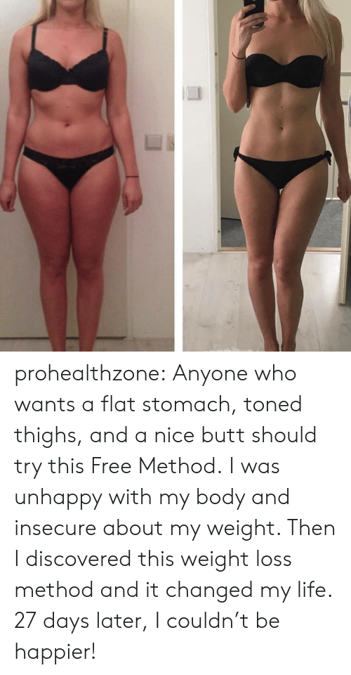 Butt, Life, and Tumblr: prohealthzone: Anyone who wants a flat stomach, toned thighs, and a nice butt should try this Free Method. I was unhappy with my body and insecure about my weight. Then I discovered this weight loss method and it changed my life. 27 days later, I couldn't be happier!
