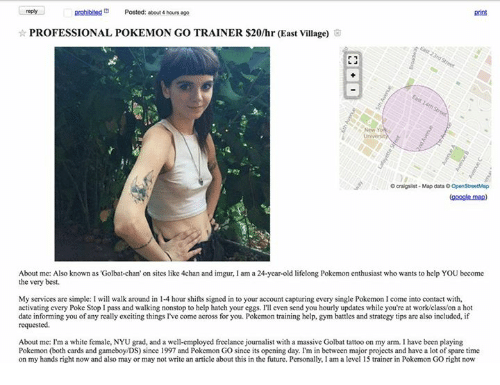Sparing Time: prohibited Posted: about 4 hours ago  PROFESSIONAL POKEMON GO TRAINER $20/hr (East Village)  O craigs ist Map dataOOpenStreetMap  (google map)  About me: Also known as Golbat-chan' on sites like 4chan and imgur, lam a 24-year-old lifelong Pokemon enthusiast who wants to help YOU become  the very best.  My services are simple: I will walk around in 14 hour shifts signed in to your account capturing every single Pokemon I come into contact with,  activating every Poke Stop l pass and walking nonstop to help hatch your eggs. I'll even send you hourly updates while you're at work/classon a hot  date informing you of any reallyexciting things I've come across for you. Pokemon training help, gym battles and strategy tips are also included, if  requested.  About me: I'm a white female, NYU grad, and a well-employed freelance joumalist with a massive Golbat tattoo on my arm. l have been playing  Pokemon (both cards and gameboy/DS) since 1997 and Pokemon GO since its opening day. I'm in between major projects and have a lot of spare time  on my hands right now and also may or may not write an article about this in the future. Personally, I am a level 15 trainer in Pokemon GO right now