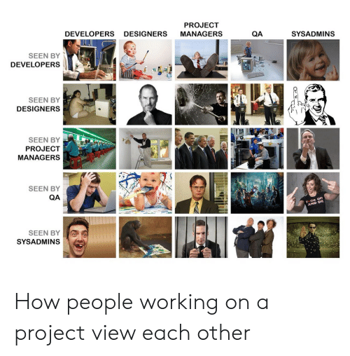 sysadmins: PROJECT  DEVELOPERS DESIGNERS MANAGERS  QA  SYSADMINS  SEEN BY  DEVELOPERS  SEEN BY  DESIGNERS  SEEN BY  PROJECT  MANAGERS  SEEN BY  QA  CK OFF  AND DW  SEEN BY  SYSADMINS How people working on a project view each other