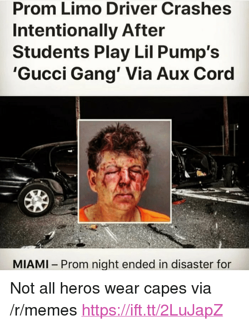 "Not All Heros Wear Capes: Prom Limo Driver Crashes  Intentionally After  Students Play Lil Pump's  'Gucci Gang' Via Aux Coro  MIAMI Prom night ended in disaster for <p>Not all heros wear capes via /r/memes <a href=""https://ift.tt/2LuJapZ"">https://ift.tt/2LuJapZ</a></p>"