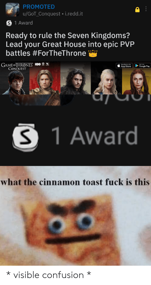 Game of Thrones, Google, and Hbo: PROMOTED  u/GoT_Conquest i.redd.it  S 1 Award  Ready to rule the Seven Kingdoms?  Lead your Great House into epic PVP  battles #ForTheThrone  GAME OF THRONES HBO  CONQUEST  Google Play  App Store  S 1 Award  what the cinnamon toast fuck is this * visible confusion *