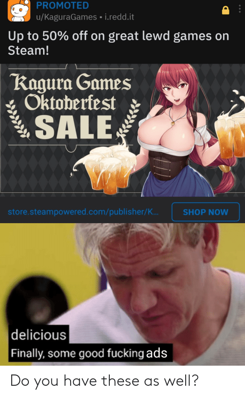 Fucking, Reddit, and Steam: PROMOTED  u/KaguraGames i.redd.it  Up to 50% off on great lewd games on  Steam!  Kagura Games  Oktoberfest  SALE  store.steampowered.com/publisher/K..  SHOP NOW  |delicious  | Finally, some good fucking ads Do you have these as well?