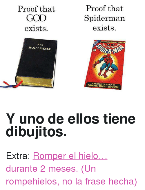 "the holy bible: Proof that  GOD  exists  Proof that  Spiderman  exists  MARVEL TREASURY EDITION  THE  HOLY BIBLE  SPECTACU  51  RMAN  A DELUXE LIMITED EDITION OF  THE WORLDS GREATEST SUPERHERO <h2>Y uno de ellos tiene dibujitos.</h2> <p>Extra: <a href=""http://youtu.be/BNZu1uxNvlo"" target=""_blank"">Romper el hielo&hellip; durante 2 meses. (Un rompehielos, no la frase hecha)</a></p>"