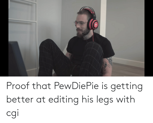 Getting Better: Proof that PewDiePie is getting better at editing his legs with cgi