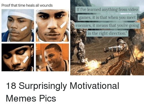 "Motivational Memes: Proof that time heals all wounds  If I've learned anything from video  games, it is that when you meet  enemies, it means that you're going  in the right direction."" 18 Surprisingly Motivational Memes  Pics"