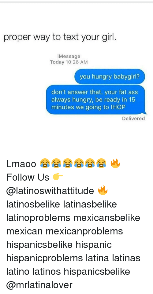Your Fat: proper way to text your girl  Message  Today 10:26 AM  you hungry babygirl?  don't answer that. your fat ass  always hungry, be ready in 15  minutes we going to lHOP  Delivered Lmaoo 😂😂😂😂😂😂 🔥 Follow Us 👉 @latinoswithattitude 🔥 latinosbelike latinasbelike latinoproblems mexicansbelike mexican mexicanproblems hispanicsbelike hispanic hispanicproblems latina latinas latino latinos hispanicsbelike @mrlatinalover