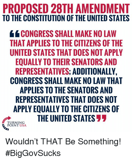 Memes, Constitution, and United: PROPOSED 28TH AMENDMENT  TO THE CONSTITUTION OF THE UNITED STATES  CONGRESS SHALL MAKE NO LAW  THAT APPLIES TO THE CITIZENS OF THE  UNITED STATES THAT DOES NOT APPLY  EQUALLY TO THEIR SENATORS AND  REPRESENTATIVES: ADDITIONALLY,  CONGRESS SHALL MAKE NO LAW THAT  APPLIES TO THE SENATORS AND  REPRESENTATIVES THAT DOES NOT  APPLY EQUALLY TO THE CITIZENS OF  UNINGTHE UNITED STATES77  POINT USA Wouldn't THAT Be Something! #BigGovSucks